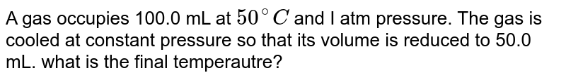 A gas occupies  100.0 mL at `50^(@)C` and I atm pressure. The gas is cooled at constant pressure so that its volume is reduced to 50.0 mL. what is the final temperautre?
