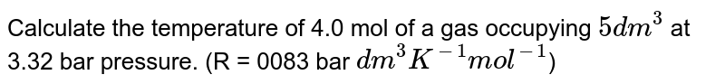 Calculate the temperature of 4.0 mol of a gas occupying `5 dm^(3)` at 3.32 bar pressure. (R = 0083 bar `dm^(3) K^(-1) mol^(-1)`)