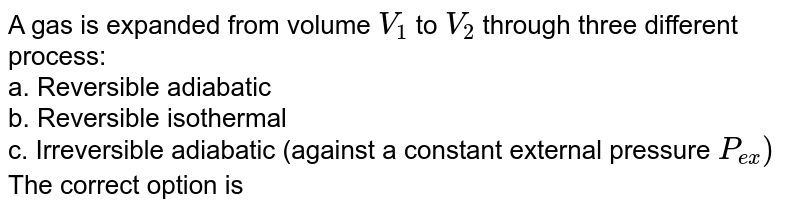A gas is expanded from volume `V_(1)` to `V_(2` through three different process: <br> a. Reversible adiabatic <br> b. Reversible isothermal <br> c. Irreversible adiabatic (against a constant external pressure `P_(ex))` <br> The correct option is