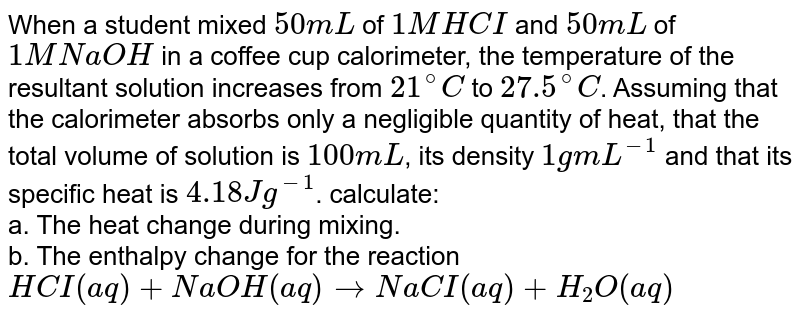 When a student mixed `50mL` of `1M HCI` and `50mL` of `1M NaOH` in a coffee cup calorimeter, the temperature of the resultant solution increases from `21^(@)C` to `27.5^(@)C`. Assuming that the calorimeter absorbs only a negligible quantity of heat, that the total volume of solution is `100mL`, its density `1gmL^(-1)` and that its specific heat is `4.18 J g^(-1)`. calculate: <br> a. The heat change during mixing. <br> b. The enthalpy change for the reaction <br> `HCI(aq) +NaOH(aq) rarr NaCI(aq) +H_(2)O(aq)`
