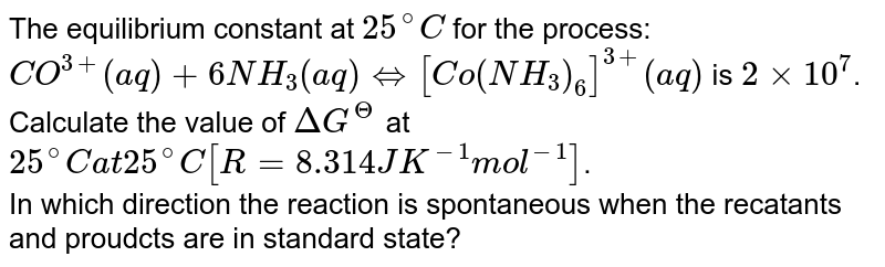The equilibrium constant at `25^(@)C` for the process: <br> `CO^(3+) (aq) +6NH_(3)(aq) hArr[Co(NH_(3))_(6)]^(3+)(aq)` is `2 xx 10^(7)`. <br> Calculate the value of `DeltaG^(Theta)` at `25^(@)C at 25^(@)C[R = 8.314 J K^(-1)mol^(-1)]`. <br> In which direction the reaction is spontaneous when the recatants and proudcts are in standard state?