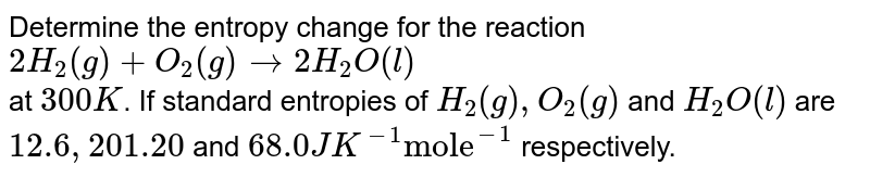 """Determine the entropy change for the reaction <br> `2H_(2)(g) +O_(2)(g) rarr 2H_(2)O(l)` <br> at `300K`. If standard entropies of `H_(2)(g),O_(2)(g)` and `H_(2)O(l)` are `12.6, 201.20` and `68.0 J K^(-1) """"mole""""^(-1)` respectively."""