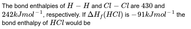 The bond enthalpies of `H-H` and `Cl-Cl` are `430` and `242 kJ mol^(-1)`, respectively. If `DeltaH_(f) (HCl)` is `-91 kJmol^(-1)` the bond enthalpy of `HCl` would be