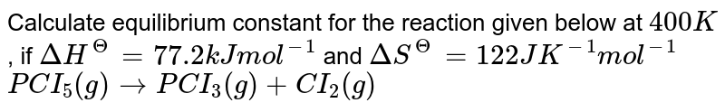 Calculate equilibrium constant for the reaction given below at `400K`, if `DeltaH^(Theta) = 77.2 kJ mol^(-1)` and `DeltaS^(Theta) = 122 J K^(-1) mol^(-1)` <br> `PCI_(5)(g) rarr PCI_(3)(g) +CI_(2)(g)`