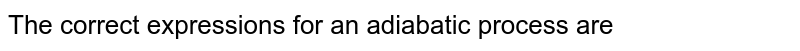 The correct expressions for an adiabatic process are