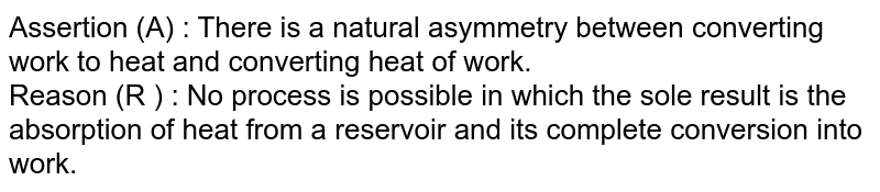 Assertion (A) : There is a natural asymmetry between converting work to heat and converting heat of work. <br> Reason (R ) : No process is possible in which the sole result is the absorption of heat from a reservoir and its complete conversion into work.