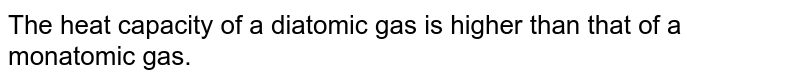The heat capacity of a diatomic gas is higher than that of a monatomic gas.