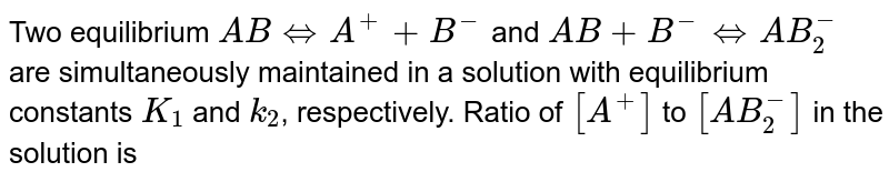 Two equilibrium `ABhArrA^(+)+B^(-)`  and  `AB+B^(-)hArrAB_(2)^(-)` are simultaneously maintained in a solution with equilibrium constants `K_(1)` and `k_(2)`, respectively. Ratio of `[A^(+)]` to `[AB_(2)^(-)]` in the solution is