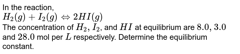 In the reaction, <br> `H_(2)(g)+I_(2)(g)hArr2HI(g)` <br> The concentration of `H_(2), I_(2)`, and `HI` at equilibrium are `8.0, 3.0` and `28.0` mol per `L` respectively. Determine the equilibrium constant.