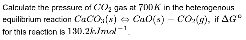 Calculate the pressure of `CO_(2)` gas at `700 K` in the heterogenous equilibrium reaction `CaCO_(3)(s) hArr CaO(s)+CO_(2)(g),` if `DeltaG^(ɵ)` for this reaction is `130.2 kJ mol^(-1)`.