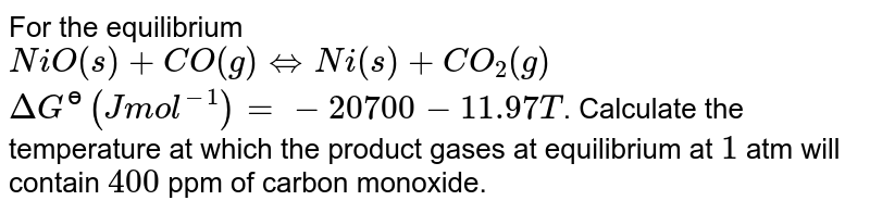 For the equilibrium <br> `NiO(s)+CO(g) hArr Ni(s)+CO_(2)(g)` <br> `DeltaG^(ɵ) (J mol^(-1))=-20700-11.97 T`. Calculate the temperature at which the product gases at equilibrium at `1` atm will contain `400` ppm of carbon monoxide.