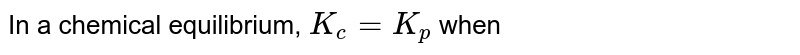In a chemical equilibrium, `K_(c)=K_(p)` when