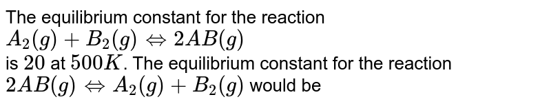 The equilibrium constant for the reaction <br> `A_(2)(g)+B_(2)(g) hArr 2AB(g)` <br> is `20` at `500K`. The equilibrium constant for the reaction `2AB(g) hArr A_(2)(g)+B_(2)(g)` would be
