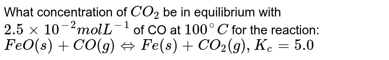 What concentration of `CO_(2)` be in equilibrium with `2.5xx10^(-2) mol L^(-1)` of CO at `100^(@)C` for the reaction: <br> `FeO(s)+CO(g) hArr Fe(s)+CO_(2)(g), K_(c)=5.0`