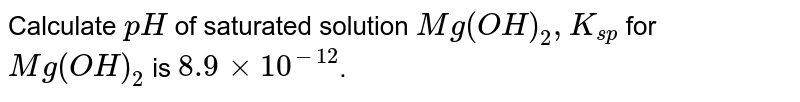 Calculate `pH` of saturated solution `Mg(OH)_(2),K_(sp)` for `Mg(OH)_(2)` is `8.9 xx 10^(-12)`.