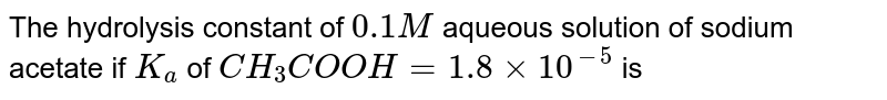 The hydrolysis constant of `0.1M` aqueous solution of sodium acetate if `K_(a)` of `CH_(3)COOH = 1.8 xx 10^(-5)` is