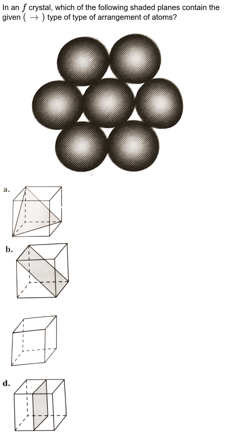 """In an `fcc` crystal, which of the following shaded planes contain the given `(rarr)` type of type of arrangement of atoms?  <br> <img src=""""https://d10lpgp6xz60nq.cloudfront.net/physics_images/KSV_PHY_CHM_P2_C01_S01_031_Q01.png"""" width=""""80%""""><br> <img src=""""https://d10lpgp6xz60nq.cloudfront.net/physics_images/KSV_PHY_CHM_P2_C01_S01_031_O01.png"""" width=""""30%""""> <br><img src=""""https://d10lpgp6xz60nq.cloudfront.net/physics_images/KSV_PHY_CHM_P2_C01_S01_031_O02.png"""" width=""""30%""""> <br><img src=""""https://d10lpgp6xz60nq.cloudfront.net/physics_images/KSV_PHY_CHM_P2_C01_S01_031_O03.png"""" width=""""30%""""> <br><img src=""""https://d10lpgp6xz60nq.cloudfront.net/physics_images/KSV_PHY_CHM_P2_C01_S01_031_O04.png"""" width=""""30%"""">"""