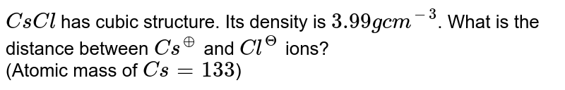 `CsCl` has cubic structure. Its density is `3.99 g cm^(-3)`. What is the distance between `Cs^(o+)` and `Cl^(Θ)` ions? <br> (Atomic mass of `Cs = 133`)