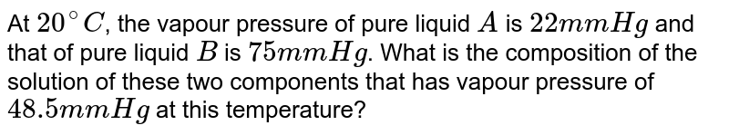 At `20^@C`, the vapour pressure of pure liquid `A` is `22 mm Hg` and that of pure liquid `B` is `75 mm Hg`. What is the composition of the solution of these two components that has vapour pressure of `48.5 mm Hg` at this temperature?