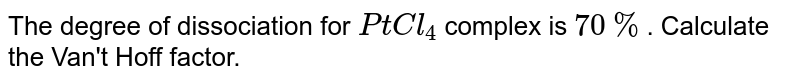 The degree of dissociation for `PtCl_(4)` complex is `70%`. Calculate the Van't Hoff factor.