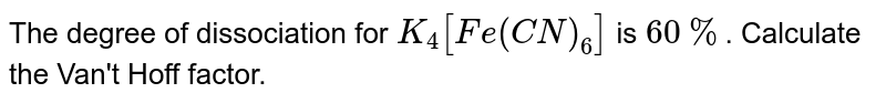 The degree of dissociation for `K_(4)[Fe(CN)_(6)]` is `60%`. Calculate the Van't Hoff factor.