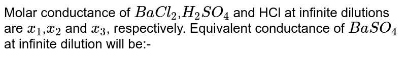 Molar conductance of `BaCl_(2)`,`H_(2)SO_(4)` and HCl at infinite dilutions are `x_(1)`,`x_(2)` and `x_(3)`, respectively. Equivalent conductance of `BaSO_(4)` at infinite dilution will be:-