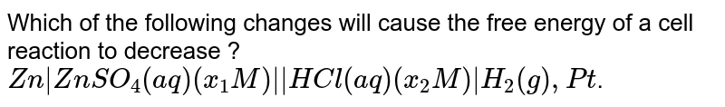 Which of the following changes will cause the free energy of a cell reaction to decrease ?  <br> `Zn|ZnSO_(4)(aq)(x_(1)M)||HCl(aq)(x_(2)M)|H_(2)(g),Pt`.