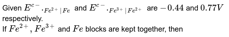 Given `E^(c-)._(Fe^(2+) Fe)` and `E^(c-)._(Fe^(3+) Fe^(2+))` are `-0.44` and `0.77V` respectively. <br> If `Fe^(2+),Fe^(3+)` and `Fe` blocks are kept together, then