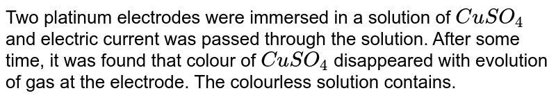 Two platinum electrodes were immersed  in a solution of `CuSO_(4)` and electric current was passed through the solution. After some time, it was found that colour of `CuSO_(4)` disappeared with evolution of gas at the electrode. The colourless solution contains.
