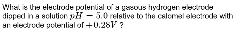 What is the electrode potential of a gasous hydrogen electrode dipped in a solution `pH=5.0` relative to the calomel electrode with an electrode potential of `+0.28V` ?