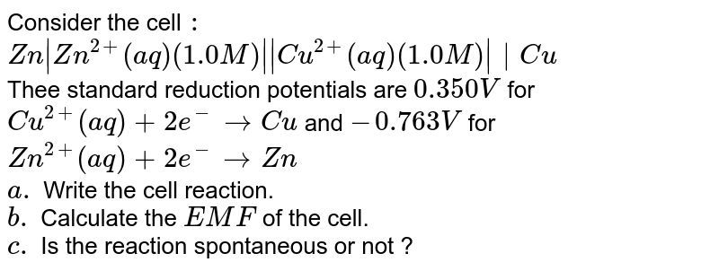 Consider the cell `:` <br> `Zn Zn^(2+)(aq)(1.0M)  Cu^(2+)(aq)(1.0M)  Cu` <br> Thee standard reduction potentials are `0.350V` for <br> `Cu^(2+)(aq)+2e^(-)rarrCu ` and `-0.763V` for <br> `Zn^(2+)(aq)+2e^(-) rarr Zn` <br> `a.` Write the cell reaction. <br>  `b.` Calculate the `EMF` of the cell. <br> `c.` Is the reaction spontaneous or not ?
