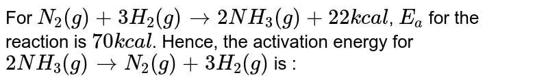 For `N_(2)(g) + 3H_(2)(g) rarr 2NH_(3)(g) + 22kcal`, `E_(a)` for the reaction is `70 kcal`. Hence, the activation energy for `2NH_(3)(g) rarr N_(2)(g) + 3H_(2) (g)` is :