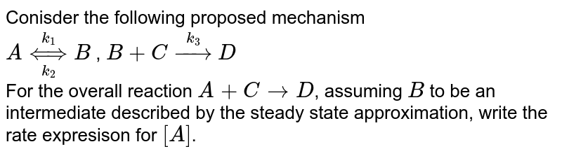 Conisder the following proposed mechanism <br>  `A underset(k_(2))overset(k_(1))hArr B`  , `B+C overset(k_(3))rarrD` <br> For the overall reaction `A+CrarrD`, assuming `B` to be an intermediate described by the steady state approximation, write the rate expresison for `[A]`.