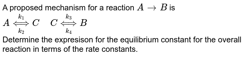 """A proposed mechanism for a reaction `ArarrB` is <br> `A underset(k_(2))overset(k_(1))hArr C """" """" C underset(k_(4))overset(k_(3))hArr B` <br> Determine the expresison for the equilibrium constant for the overall reaction in terms of the rate constants."""