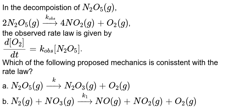 In the decompoistion of `N_(2)O_(5)(g)`, <br> `2N_(2)O_(5)(g)overset(k_(obs))rarr4NO_(2)(g) + O_(2)(g)`, <br> the observed rate law is given by  <br> `(d[O_(2)])/(dt) = k_(obs)[N_(2)O_(5)]`. <br>  Which of the following proposed mechanics is conisstent with the rate law?  <br>a. `N_(2)O_(5)(g)overset(k)rarrN_(2)O_(3)(g) + O_(2)(g)`  <br>b. `N_(2)(g) + NO_(3)(g)overset(k_(1))rarrNO(g) + NO_(2)(g)+O_(2)(g)`