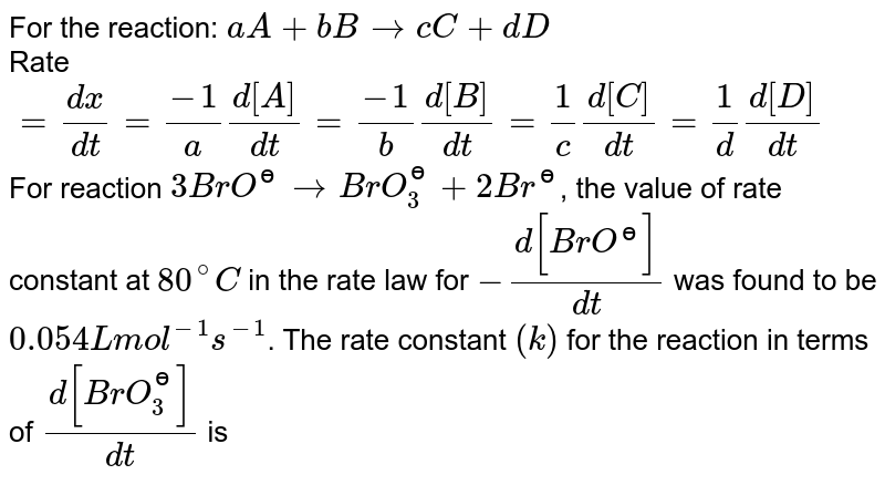 For the reaction: `aA + bB rarr cC+dD` <br> Rate `= (dx)/(dt) = (-1)/(a)(d[A])/(dt) = (-1)/(b)(d[B])/(dt) = (1)/( c)(d[C])/(dt) = (1)/(d)(d[D])/(dt)`  <br> For reaction `3BrO^(ɵ) rarr BrO_(3)^(ɵ) + 2Br^(ɵ)`, the value of rate constant at `80^(@)C` in the rate law for `-(d[BrO^(ɵ)])/(dt)` was found to be `0.054 L mol^(-1)s^(-1)`. The rate constant `(k)` for the reaction in terms of `(d[BrO_(3)^(ɵ)])/(dt)` is