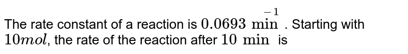 The rate constant of a reaction is `0.0693 min^(-1)`. Starting with `10 mol`, the rate of the reaction after `10 min` is