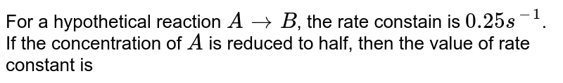 For a hypothetical reaction `Ararr B`, the rate constain is `0.25 s^(-1)`. If the concentration of `A` is reduced to half, then the value of rate constant is