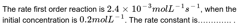 The rate first order reaction is `2.4 xx 10^(-3) mol L^(-1) s^(-1)`, when the initial concentration is `0.2 mol L^(-1)`. The rate constant is…………. .