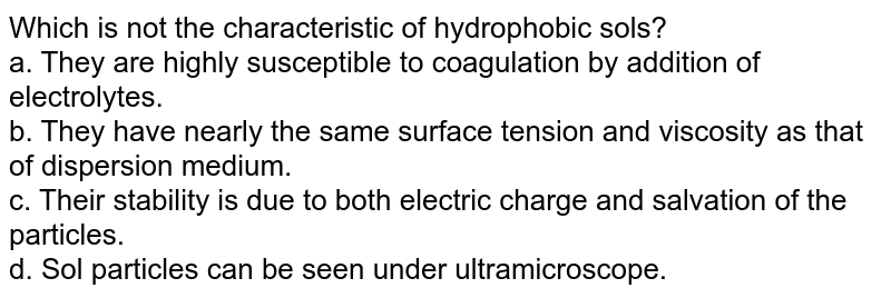 Which is not the characteristic of hydrophobic sols? <br> a. They are highly susceptible to coagulation by addition of electrolytes. <br> b. They have nearly the same surface tension and viscosity as that of dispersion medium. <br> c. Their stability is due to both electric charge and salvation of the particles. <br> d. Sol particles can be seen under ultramicroscope.