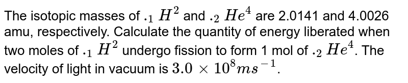 The isotopic masses of `._(1)H^(2)` and `._(2)He^(4)` are 2.0141 and 4.0026 amu, respectively. Calculate the quantity of energy liberated when two moles of `._(1)H^(2)` undergo fission to form 1 mol of `._(2)He^(4)`.  The velocity of light in vacuum is `3.0 xx 10^(8) m s^(-1)`.