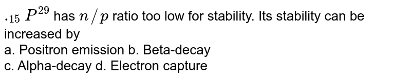 `._(15)P^(29)` has `n//p` ratio too low for stability. Its stability can be increased by <br> a. Positron emission       b. Beta-decay <br> c. Alpha-decay       d. Electron capture