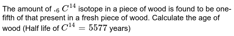 The amount of `._(6)C^(14)` isotope in a piece of wood is found to be one-fifth of that present in a fresh piece of wood. Calculate the age of wood (Half life of  `C^(14) = 5577` years)