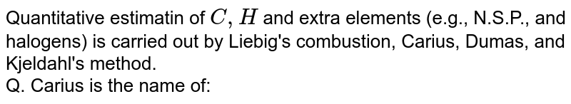 Quantitative estimatin of `C,H` and extra elements (e.g., N.S.P., and halogens) is carried out by Liebig's combustion, Carius, Dumas, and Kjeldahl's method. <br> Q. Carius is the name of: