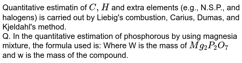 Quantitative estimatin of `C,H` and extra elements (e.g., N.S.P., and halogens) is carried out by Liebig's combustion, Carius, Dumas, and Kjeldahl's method. <br> Q. In the quantitative estimation of phosphorous by using magnesia mixture, the formula used is: Where W is the mass of `Mg_2P_2O_7` and w is the mass of the compound.