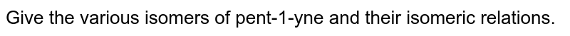 Give the various isomers of pent-1-yne and their isomeric relations.