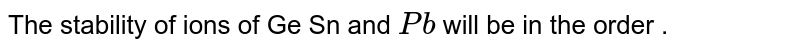 The stability of ions of Ge Sn and `Pb` will be in the order .