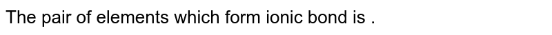 The pair of elements which form ionic bond is .