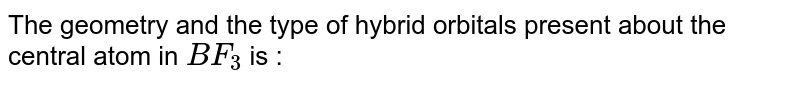 The geometry and the type of hybrid orbitals present about the central atom in ` BF_3` is :
