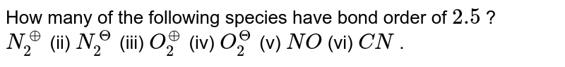 How many of the following species have bond order of `2.5` ? <br> `N_(2)^(o+)` (ii) `N_(2)^(Theta) ` (iii) `O_(2)^(o+)` (iv) `O_(2)^(Theta)` (v) `NO` (vi) `CN` .